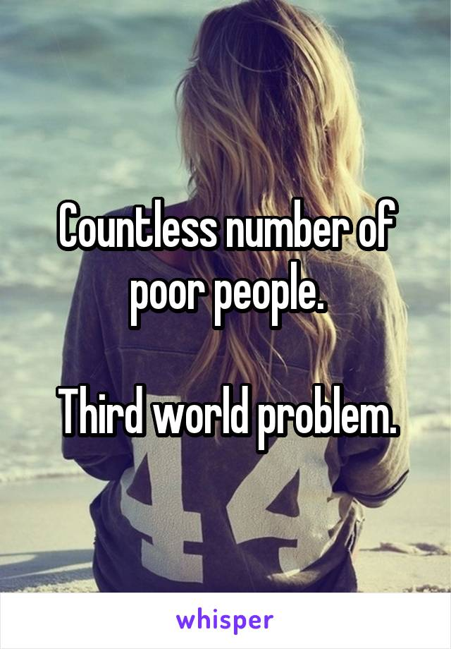 Countless number of poor people.  Third world problem.
