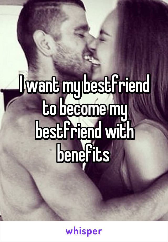 I want my bestfriend to become my bestfriend with benefits