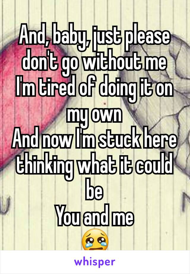 And, baby, just please don't go without me I'm tired of doing it on my own And now I'm stuck here thinking what it could be You and me 😢
