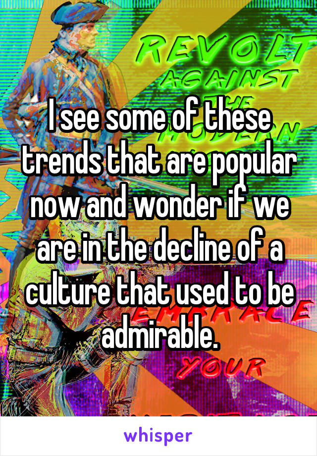 I see some of these trends that are popular now and wonder if we are in the decline of a culture that used to be admirable.