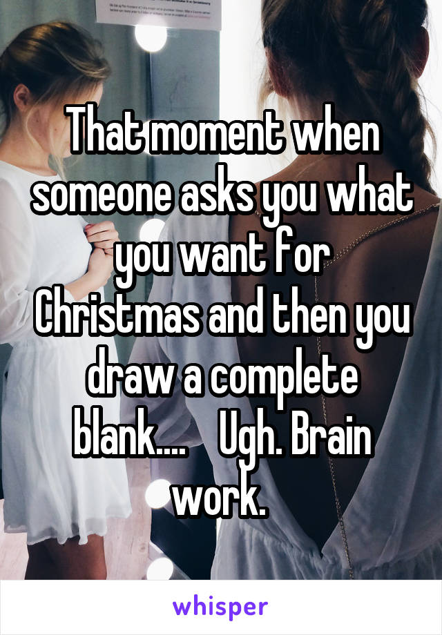 That moment when someone asks you what you want for Christmas and then you draw a complete blank....    Ugh. Brain work.