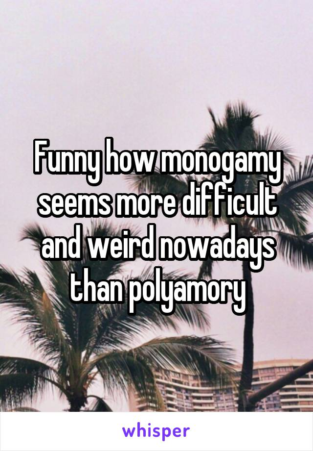 Funny how monogamy seems more difficult and weird nowadays than polyamory