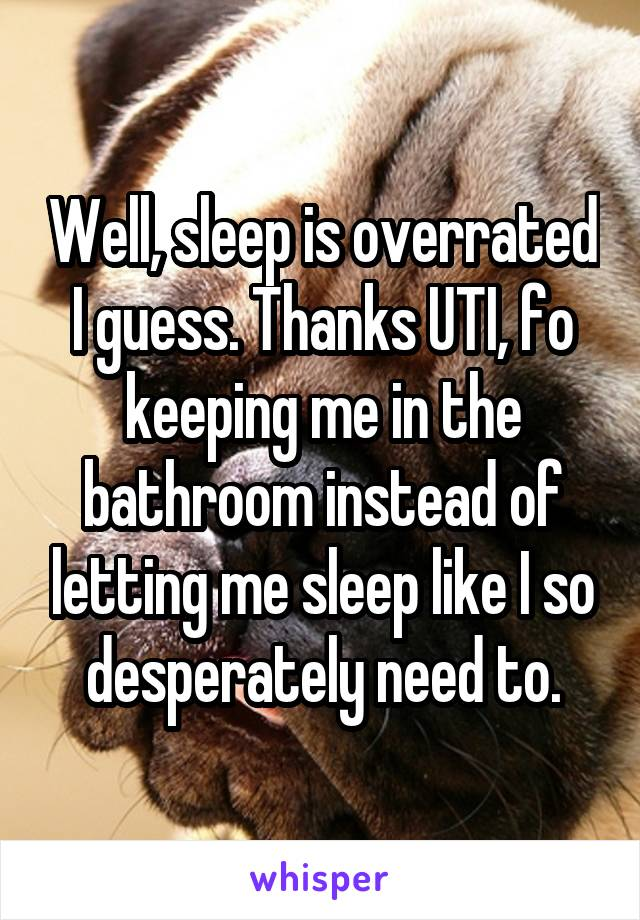 Well, sleep is overrated I guess. Thanks UTI, fo keeping me in the bathroom instead of letting me sleep like I so desperately need to.