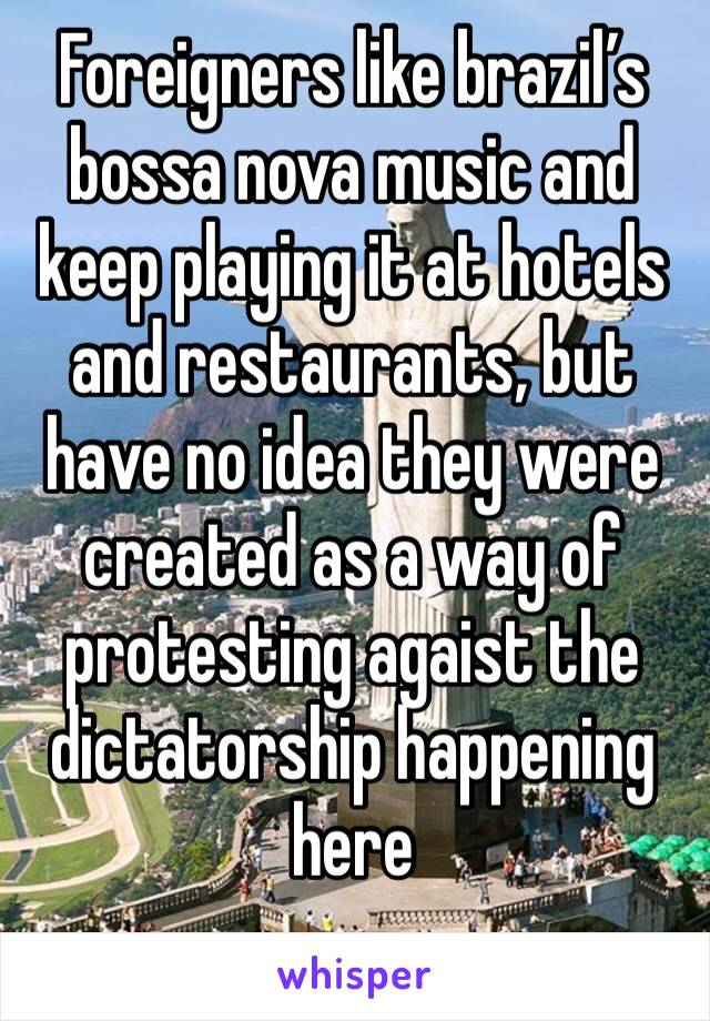 Foreigners like brazil's bossa nova music and keep playing it at hotels and restaurants, but have no idea they were created as a way of protesting agaist the dictatorship happening here