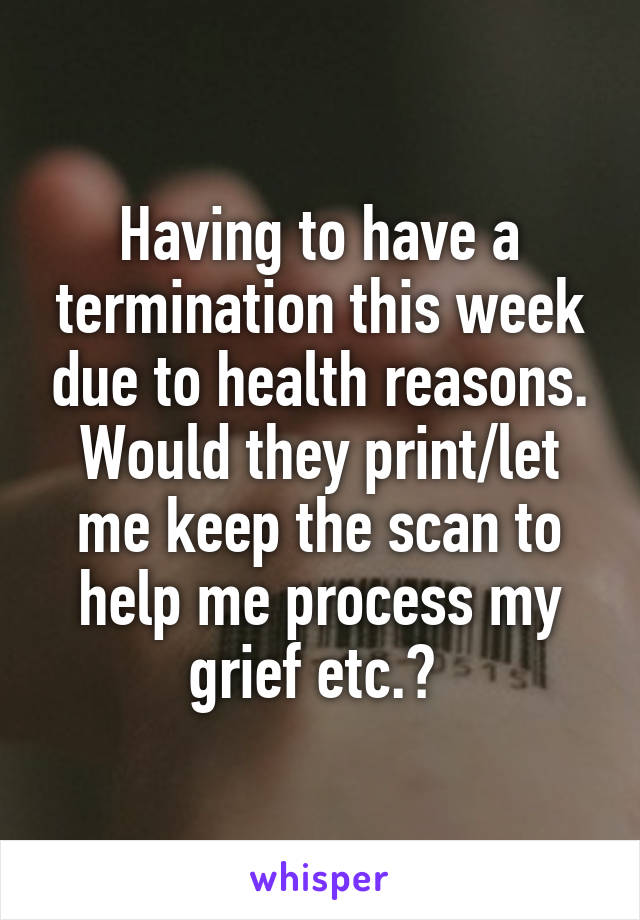 Having to have a termination this week due to health reasons. Would they print/let me keep the scan to help me process my grief etc.?