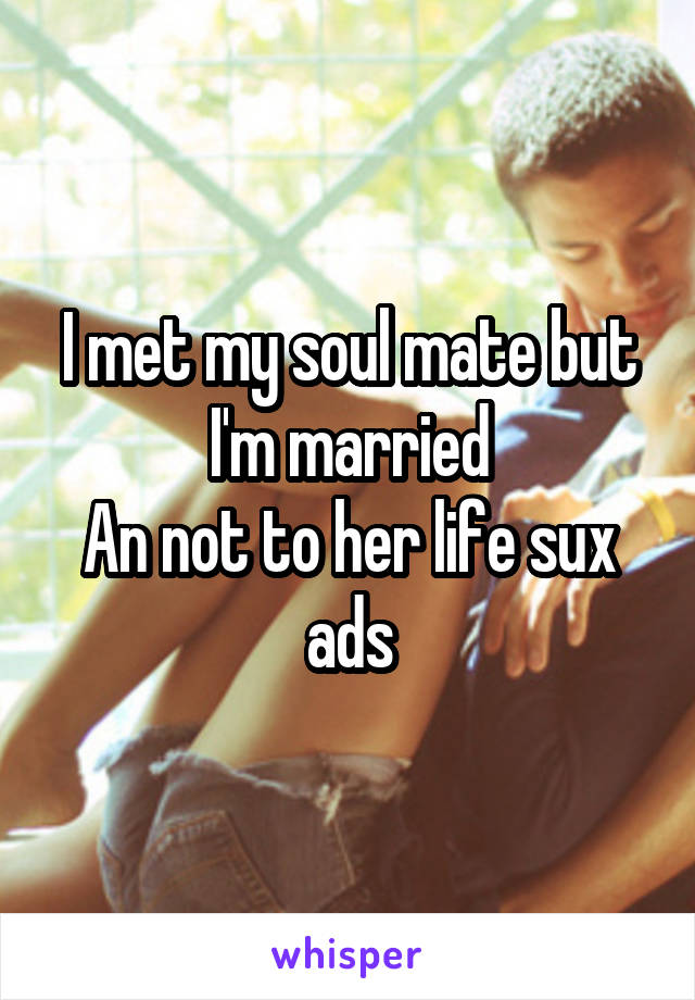 I met my soul mate but I'm married An not to her life sux ads