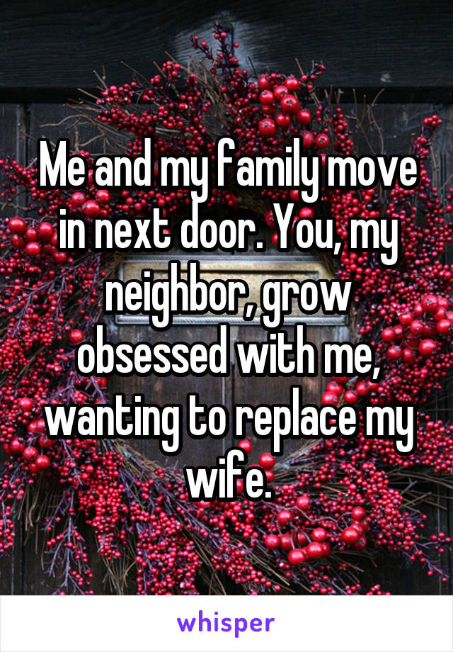 Me and my family move in next door. You, my neighbor, grow obsessed with me, wanting to replace my wife.