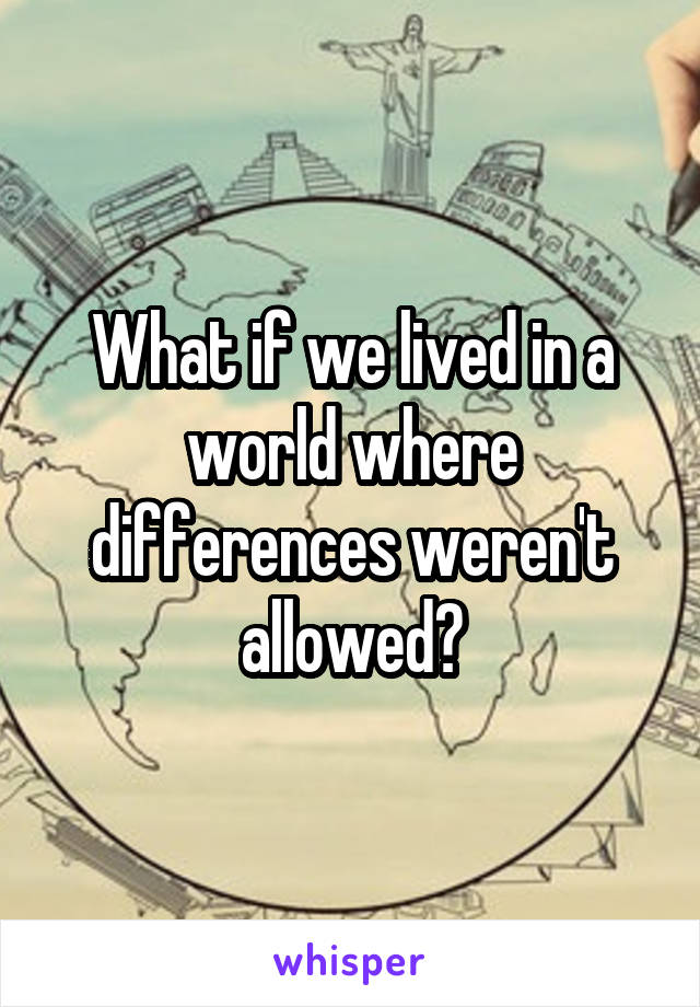 What if we lived in a world where differences weren't allowed?
