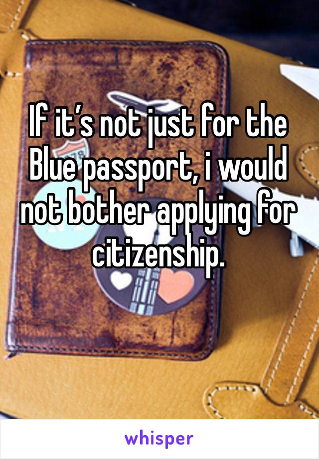 If it's not just for the Blue passport, i would not bother applying for citizenship.