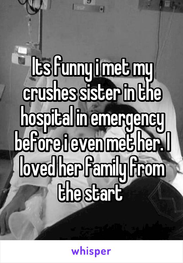 Its funny i met my crushes sister in the hospital in emergency before i even met her. I loved her family from the start