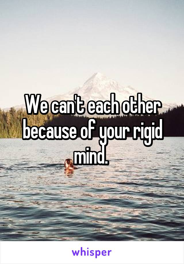 We can't each other because of your rigid mind.