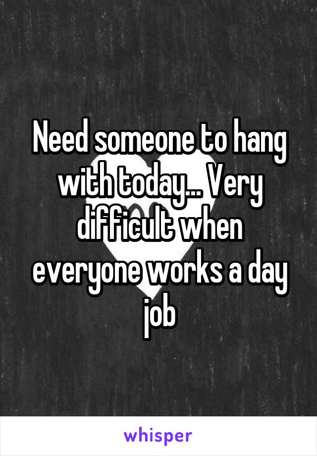 Need someone to hang with today... Very difficult when everyone works a day job