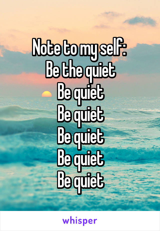 Note to my self:  Be the quiet Be quiet Be quiet Be quiet Be quiet Be quiet