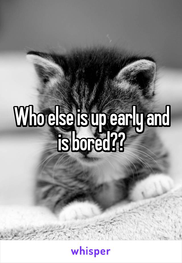 Who else is up early and is bored??