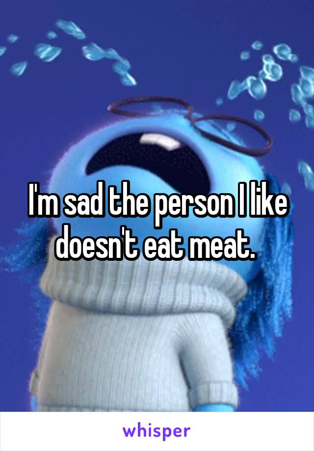 I'm sad the person I like doesn't eat meat.