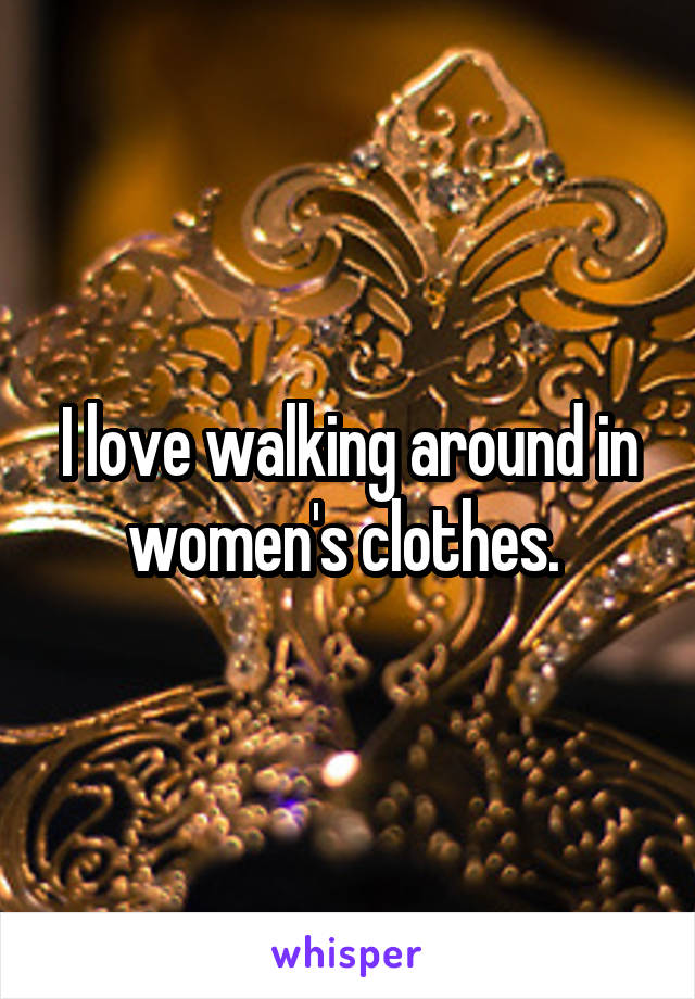 I love walking around in women's clothes.