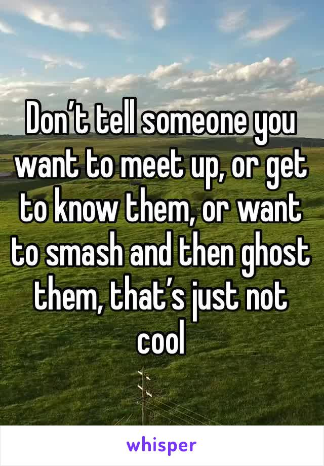 Don't tell someone you want to meet up, or get to know them, or want to smash and then ghost them, that's just not cool