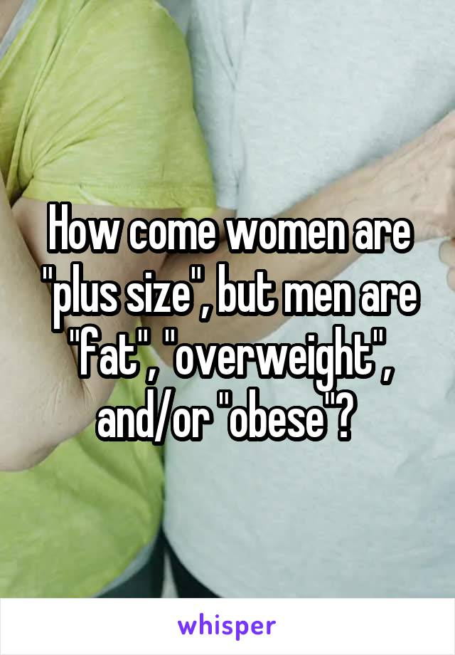 """How come women are """"plus size"""", but men are """"fat"""", """"overweight"""", and/or """"obese""""?"""