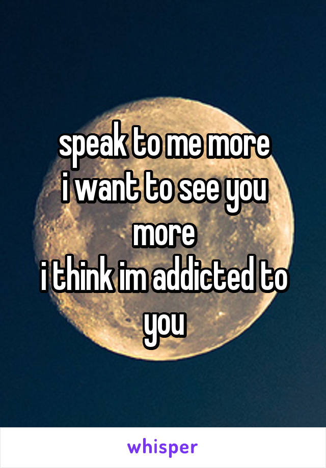speak to me more i want to see you more i think im addicted to you
