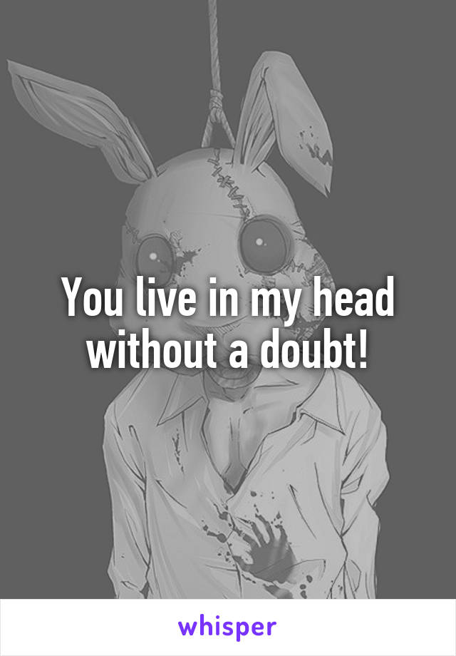 You live in my head without a doubt!