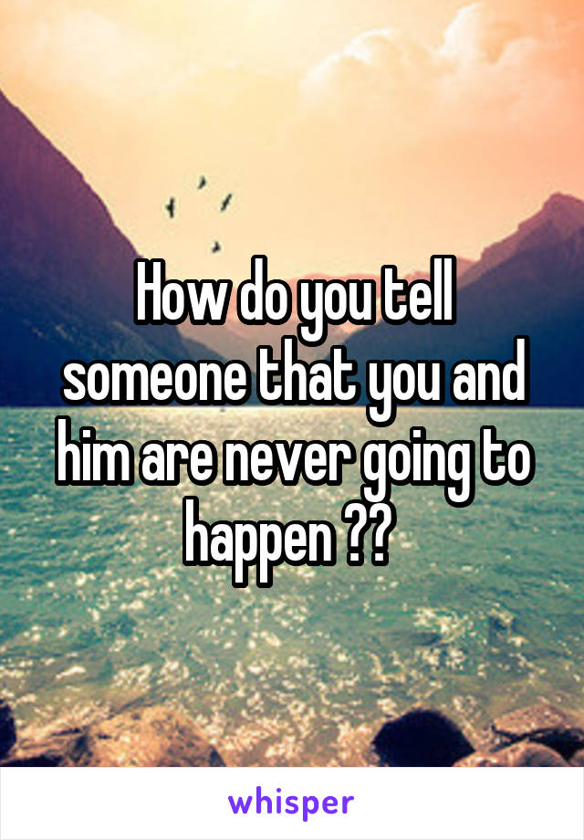 How do you tell someone that you and him are never going to happen ??