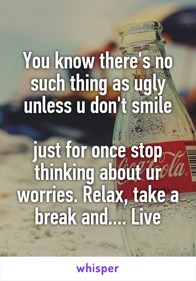 You know there's no such thing as ugly unless u don't smile  just for once stop thinking about ur worries. Relax, take a break and.... Live