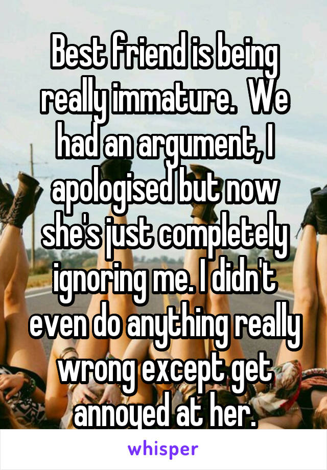 Best friend is being really immature.  We had an argument, I apologised but now she's just completely ignoring me. I didn't even do anything really wrong except get annoyed at her.
