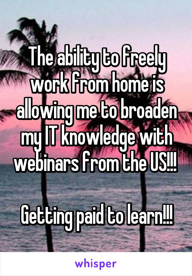 The ability to freely work from home is allowing me to broaden my IT knowledge with webinars from the US!!!   Getting paid to learn!!!