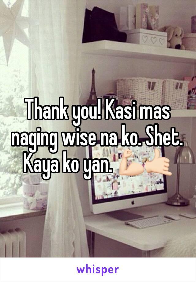 Thank you! Kasi mas naging wise na ko. Shet. Kaya ko yan. 💪🏻🤙🏻