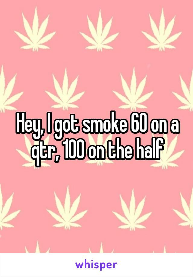 Hey, I got smoke 60 on a qtr, 100 on the half
