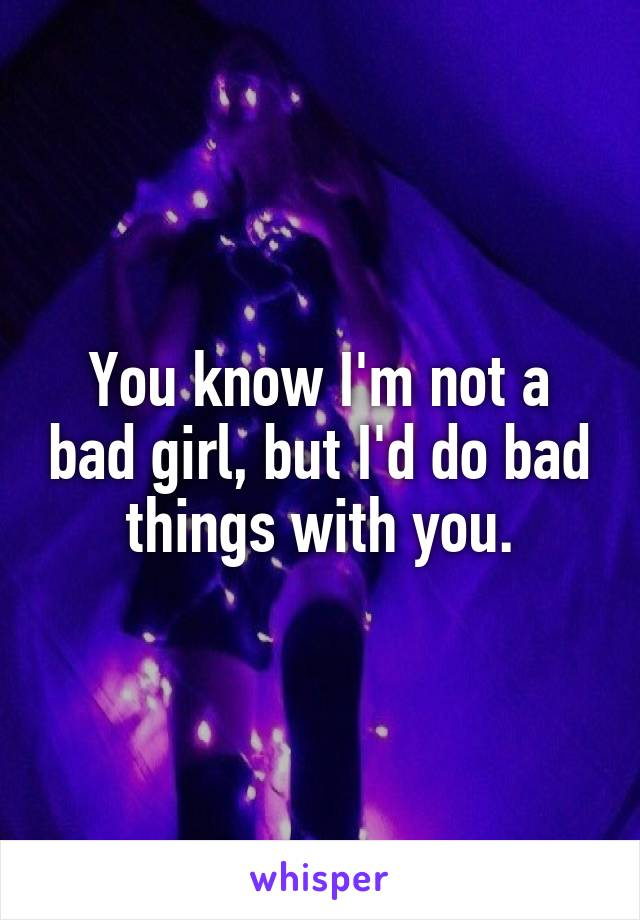 You know I'm not a bad girl, but I'd do bad things with you.