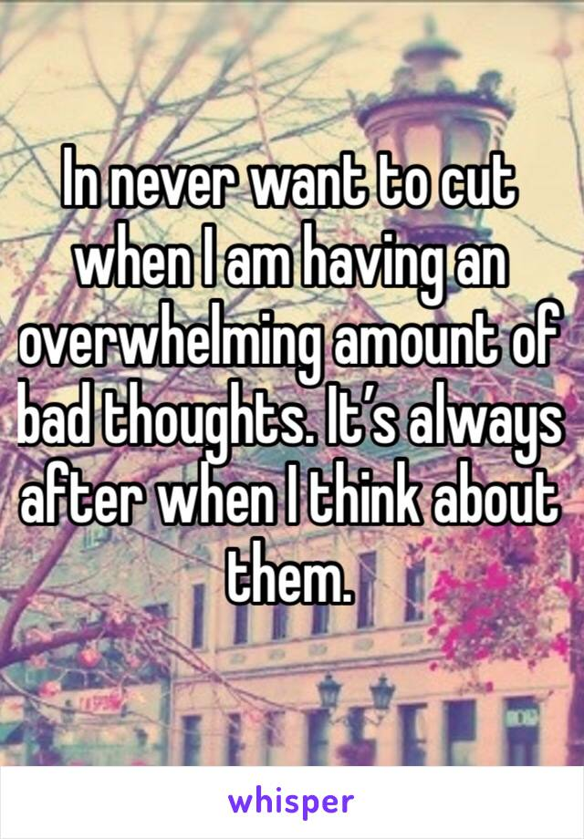 In never want to cut when I am having an overwhelming amount of bad thoughts. It's always after when I think about them.