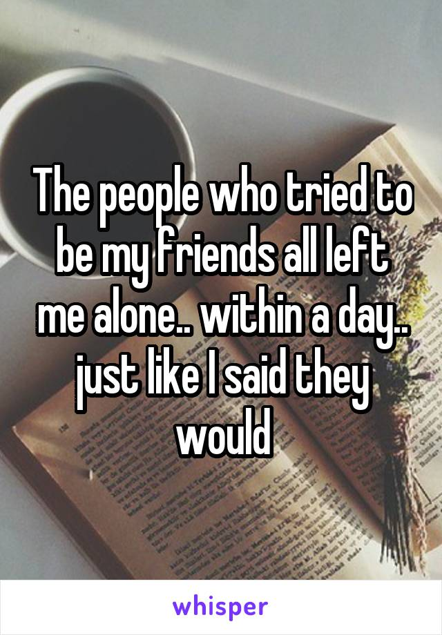 The people who tried to be my friends all left me alone.. within a day.. just like I said they would