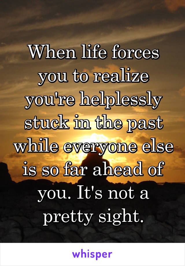 When life forces you to realize you're helplessly stuck in the past while everyone else is so far ahead of you. It's not a pretty sight.