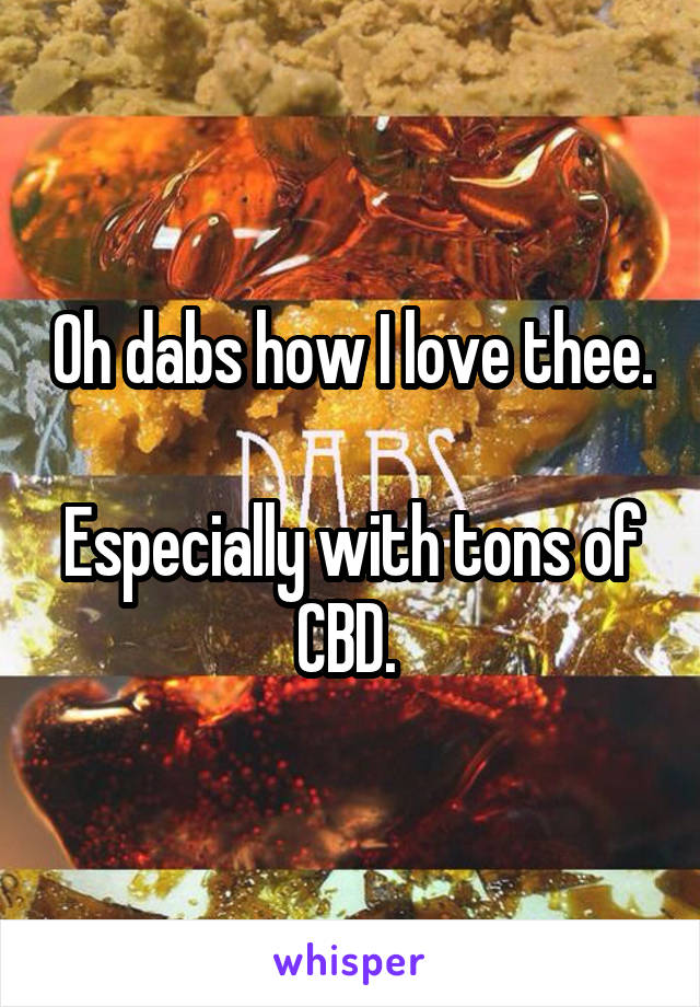 Oh dabs how I love thee.  Especially with tons of CBD.