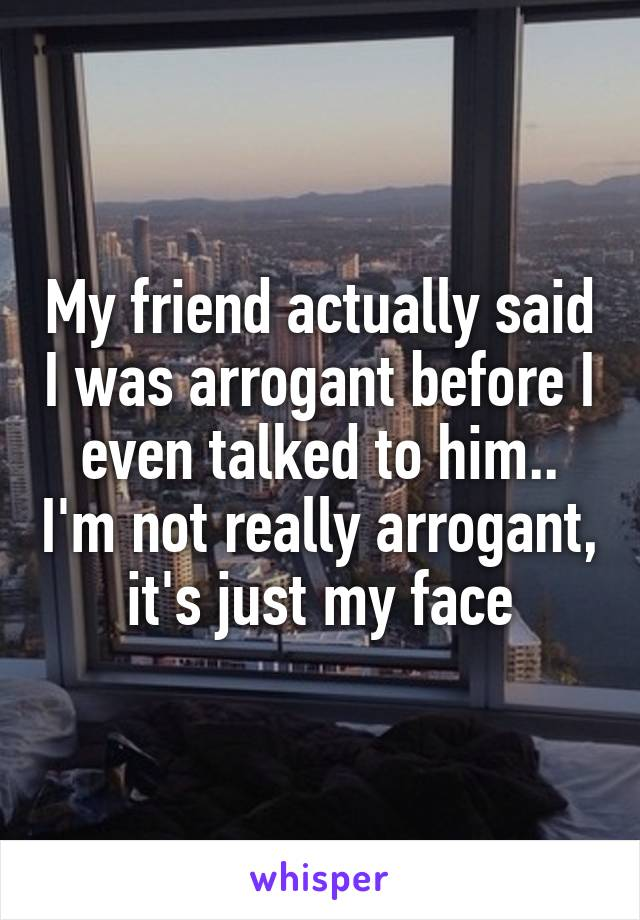 My friend actually said I was arrogant before I even talked to him.. I'm not really arrogant, it's just my face