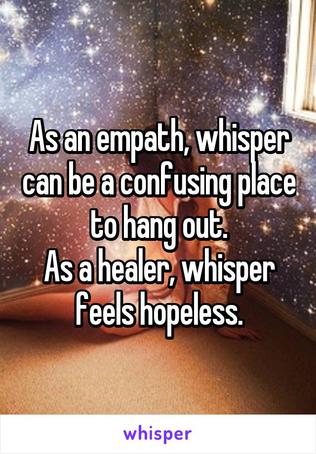 As an empath, whisper can be a confusing place to hang out. As a healer, whisper feels hopeless.
