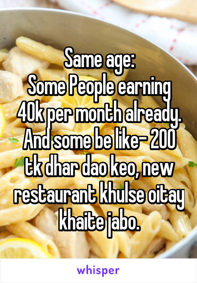 Same age: Some People earning 40k per month already. And some be like- 200 tk dhar dao keo, new restaurant khulse oitay khaite jabo.