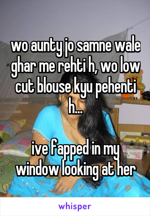 wo aunty jo samne wale ghar me rehti h, wo low cut blouse kyu pehenti h...  ive fapped in my window looking at her