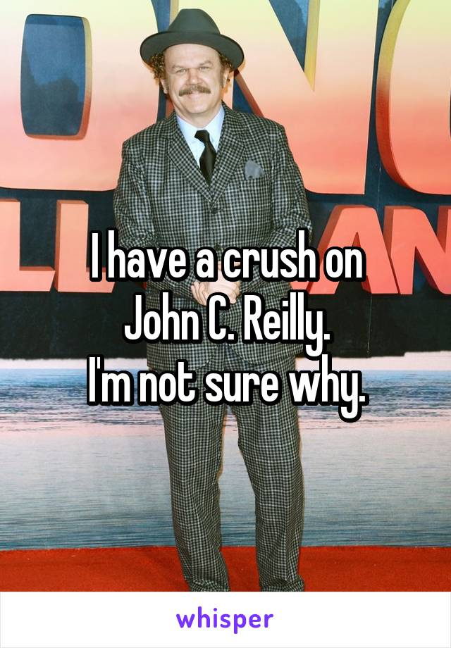 I have a crush on John C. Reilly. I'm not sure why.