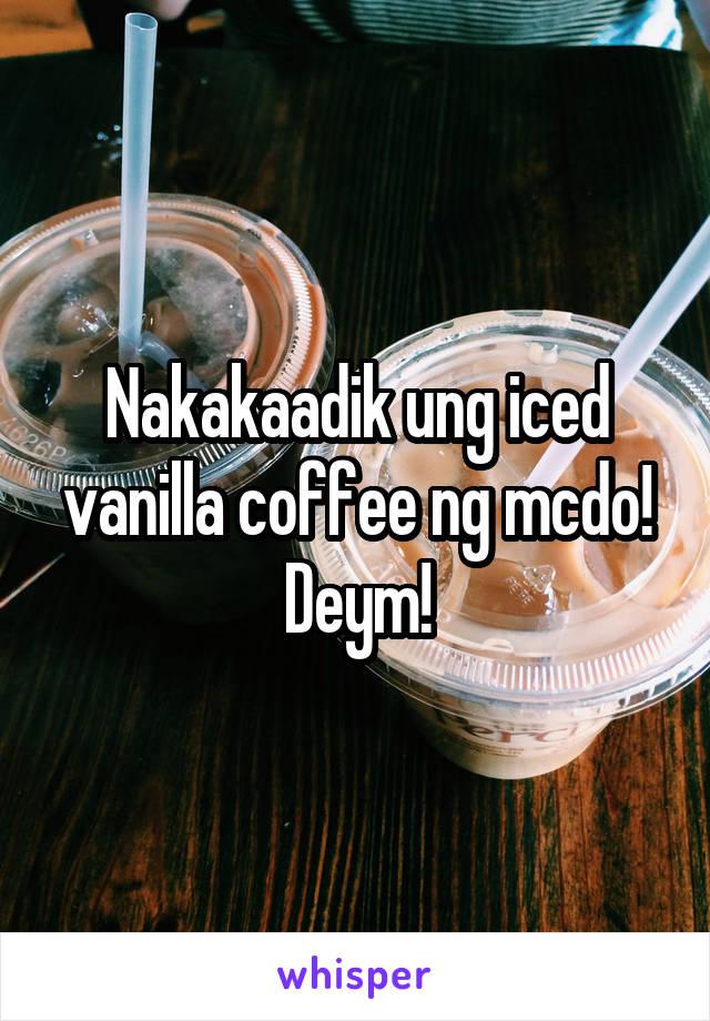 Nakakaadik ung iced vanilla coffee ng mcdo! Deym!