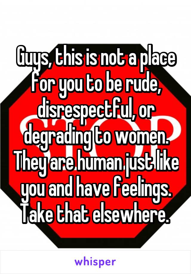 Guys, this is not a place for you to be rude, disrespectful, or degrading to women. They are human just like you and have feelings. Take that elsewhere.