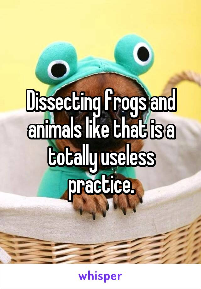 Dissecting frogs and animals like that is a totally useless practice.