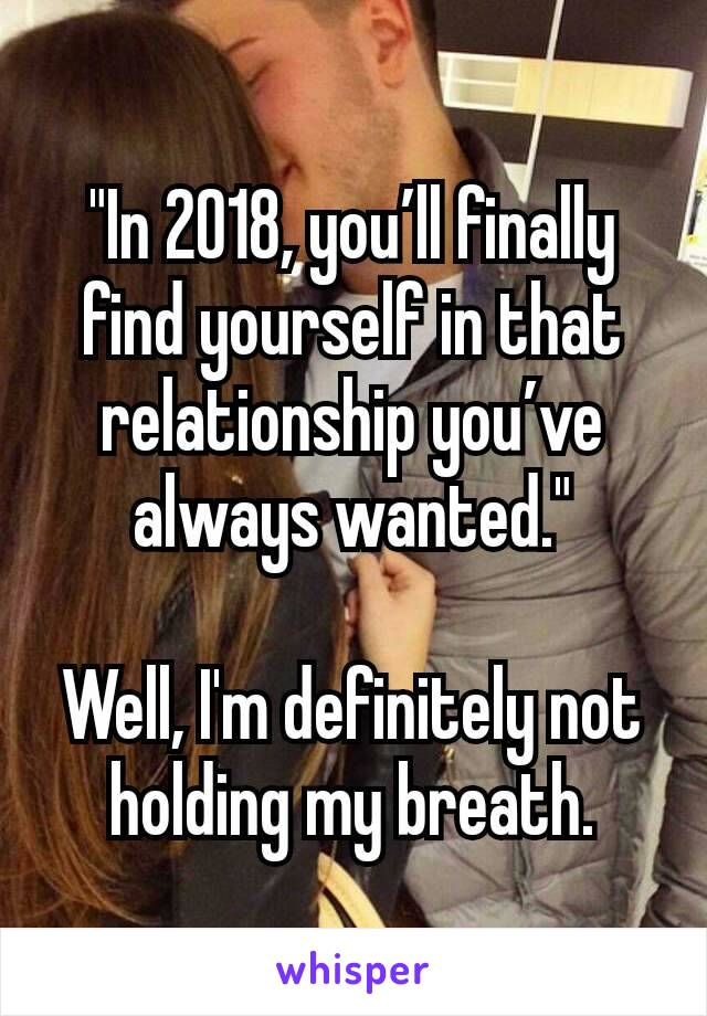 """""""In 2018, you'll finally find yourself in that relationship you've always wanted.""""  Well, I'm definitely not holding my breath."""