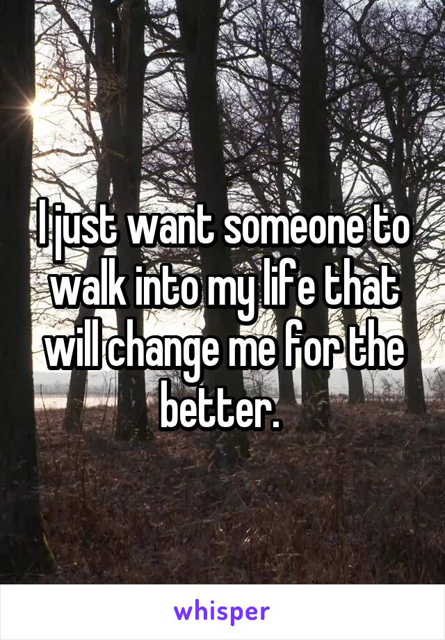 I just want someone to walk into my life that will change me for the better.