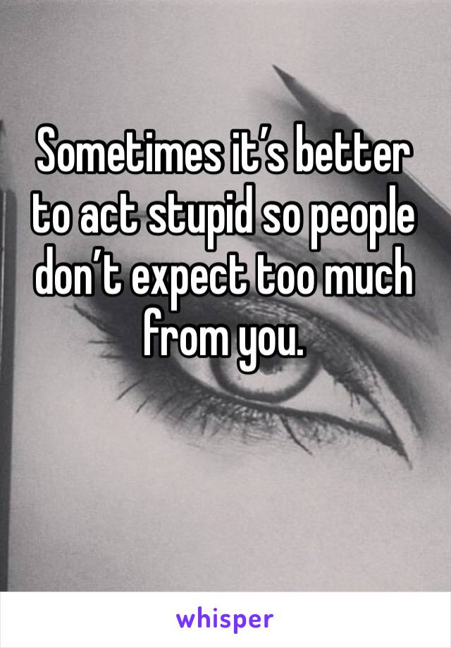 Sometimes it's better to act stupid so people don't expect too much from you.