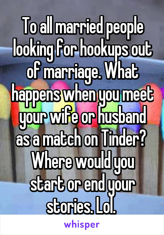 To all married people looking for hookups out of marriage. What happens when you meet your wife or husband as a match on Tinder?  Where would you start or end your stories. Lol.