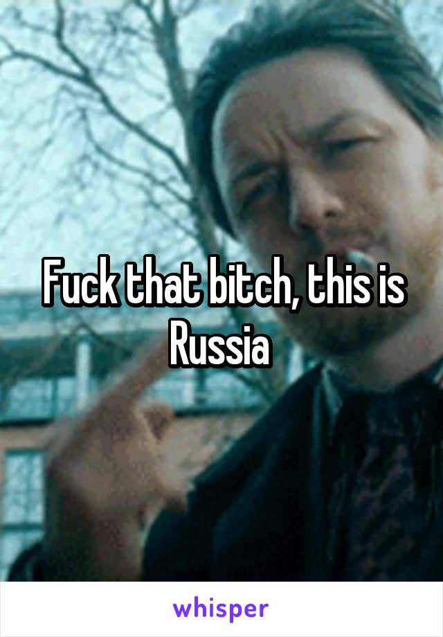 Fuck that bitch, this is Russia