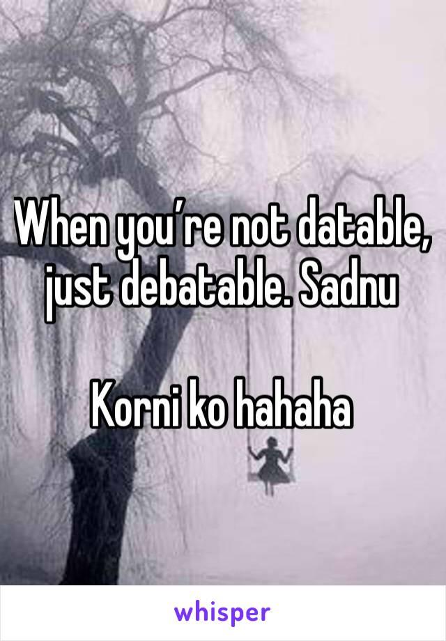 When you're not datable, just debatable. Sadnu  Korni ko hahaha