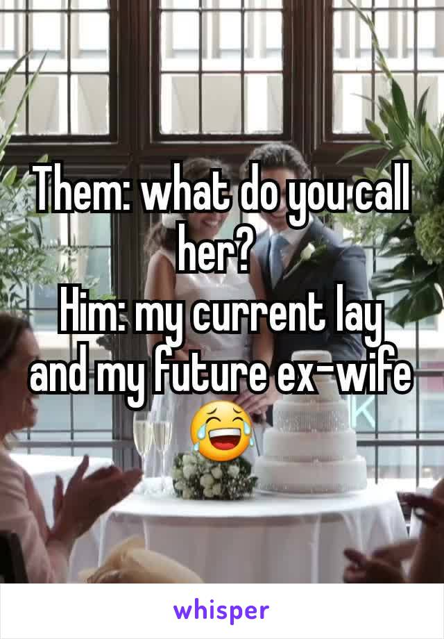 Them: what do you call her?  Him: my current lay and my future ex-wife 😂